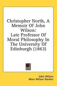 Christopher North, A Memoir Of John Wilson: Late Professor Of Moral Philosophy In The University Of Edinburgh (1863)