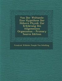 Von Der Weltseele: Eine Hypothese Der Hohern Physik Zur Erklarung Des Allgemeinen Organismus - Primary Source Edition
