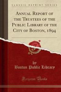 Annual Report of the Trustees of the Public Library of the City of Boston, 1894 (Classic Reprint)
