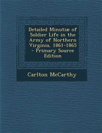 Detailed Minutiae of Soldier Life in the Army of Northern Virginia, 1861-1865 - Primary Source Edition