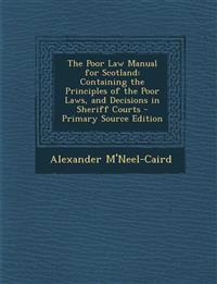 The Poor Law Manual for Scotland: Containing the Principles of the Poor Laws, and Decisions in Sheriff Courts