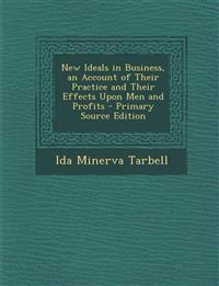 New Ideals in Business, an Account of Their Practice and Their Effects Upon Men and Profits