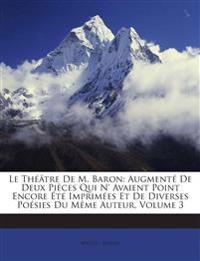 Le Théâtre De M. Baron: Augmenté De Deux Pièces Qui N' Avaient Point Encore Été Imprimées Et De Diverses Poésies Du Même Auteur, Volume 3