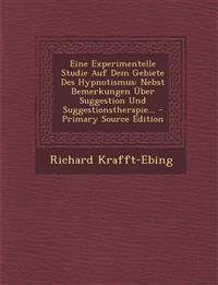 Eine Experimentelle Studie Auf Dem Gebiete Des Hypnotismus: Nebst Bemerkungen Über Suggestion Und Suggestionstherapie... - Primary Source Edition