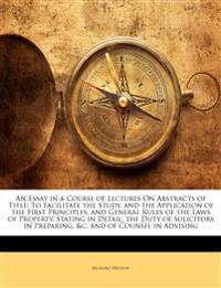 An Essay in a Course of Lectures On Abstracts of Title: To Facilitate the Study, and the Application of the First Principles, and General Rules of the