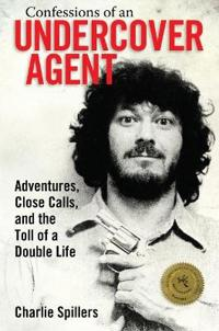 Confessions of an Undercover Agent: Adventures, Close Calls, and the Toll of a Double Life