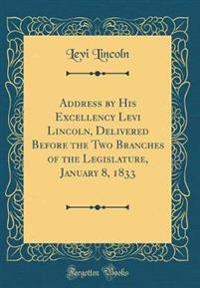 Address by His Excellency Levi Lincoln, Delivered Before the Two Branches of the Legislature, January 8, 1833 (Classic Reprint)
