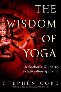 The Wisdom of Yoga: A Seeker's Guide to Extraordinary Living