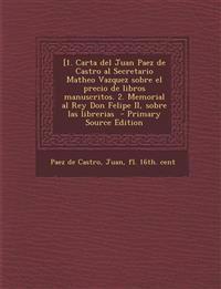 [1. Carta del Juan Paez de Castro al Secretario Matheo Vazquez sobre el precio de libros manuscritos. 2. Memorial al Rey Don Felipe II, sobre las libr
