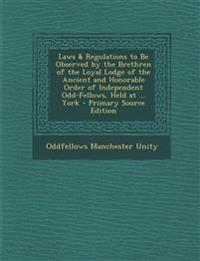 Laws & Regulations to Be Observed by the Brethren of the Loyal Lodge of the Ancient and Honorable Order of Independent Odd-Fellows, Held at ... York