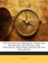 The Citizen of a Republic, What Are His Rights, His Duties, and Privileges, and What Should Be His Education