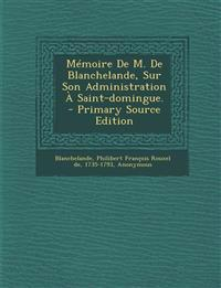 Memoire de M. de Blanchelande, Sur Son Administration a Saint-Domingue. - Primary Source Edition