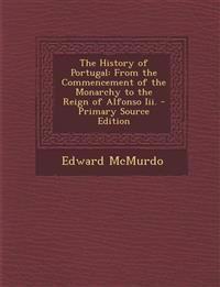 The History of Portugal: From the Commencement of the Monarchy to the Reign of Alfonso III. - Primary Source Edition