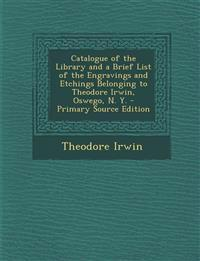 Catalogue of the Library and a Brief List of the Engravings and Etchings Belonging to Theodore Irwin, Oswego, N. Y.