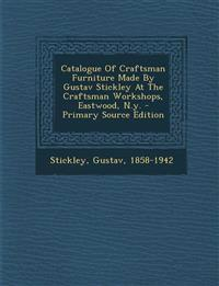 Catalogue of Craftsman Furniture Made by Gustav Stickley at the Craftsman Workshops, Eastwood, N.Y. - Primary Source Edition