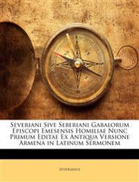 Severiani Sive Seberiani Gabalorum Episcopi Emesensis Homiliae Nunc Primum Editae Ex Antiqua Versione Armena in Latinum Sermonem