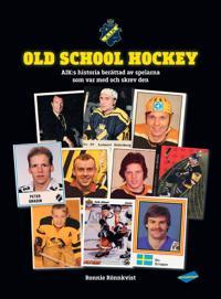 Old school hockey : AIK:s historia berättad av spelarna som var med och skrev den
