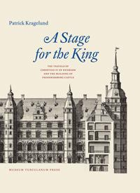 Stage for Denmark's Monarch: The Travels of Christian IV and the Building of Frederiksborg Castle
