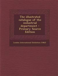 The Illustrated Catalogue of the Industrial Department - Primary Source Edition