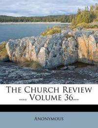 The Church Review ..., Volume 36...