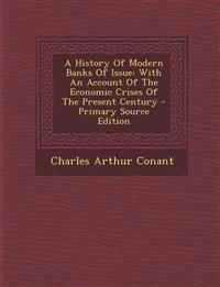 A History of Modern Banks of Issue: With an Account of the Economic Crises of the Present Century - Primary Source Edition