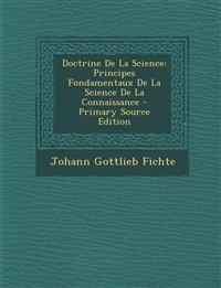 Doctrine De La Science: Principes Fondamentaux De La Science De La Connaissance