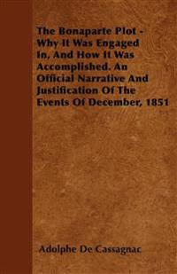 The Bonaparte Plot - Why It Was Engaged In, And How It Was Accomplished. An Official Narrative And Justification Of The Events Of December, 1851