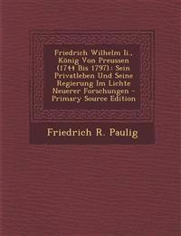 Friedrich Wilhelm Ii., König Von Preussen (1744 Bis 1797).: Sein Privatleben Und Seine Regierung Im Lichte Neuerer Forschungen