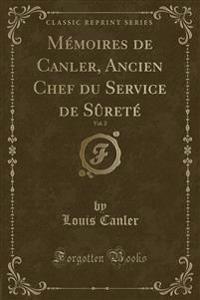 Memoires de Canler, Ancien Chef Du Service de Surete, Vol. 2 (Classic Reprint)