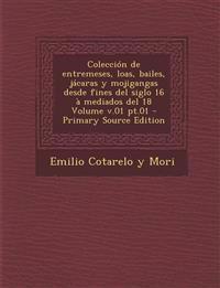 Coleccion de Entremeses, Loas, Bailes, Jacaras y Mojigangas Desde Fines del Siglo 16 a Mediados del 18 Volume V.01 PT.01 - Primary Source Edition
