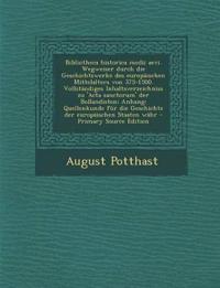 Bibliotheca Historica Medii Aevi. Wegweiser Durch Die Geschichtswerke Des Europaischen Mittelalters Von 375-1500. Vollstandiges Inhaltsverzeichniss Zu