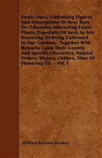 Exotic Flora, Containing Figures And Descriptions Of New, Rare Or Otherwise Interesting Exotic Plants, Especially Of Such As Are Deserving Of Being Cu