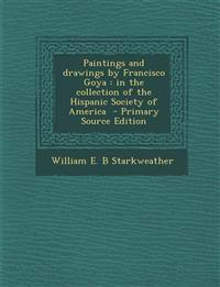 Paintings and Drawings by Francisco Goya: In the Collection of the Hispanic Society of America - Primary Source Edition