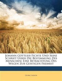 Johann Gottlieb Fichte Und Seine Schrift Ueber Die Bestimmung Des Menschen: Eine Betrachtung Des Wegen Zur Geistigen Freiheit