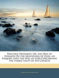 Precious Ointment, Or, the Dew of Hermon On the Mountains of Zion, an Enquiry Into the Will of God Concerning the Visible Unity of His Church