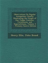 Observations on Popular Antiquities: Chiefly Illustrating the Origin of Our Vulgar Customs, Ceremonies, and Supersititions, Volume 3 - Primary Source