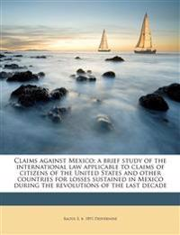 Claims against Mexico; a brief study of the international law applicable to claims of citizens of the United States and other countries for losses sus