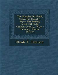 The Douglas Oil Field, Converse County, Wyo: The Muddy Creek Oil Field, Carbon County, Wyo - Primary Source Edition