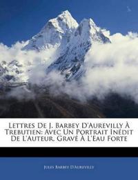 Lettres De J. Barbey D'aurevilly À Trebutien: Avec Un Portrait Inédit De L'auteur, Gravé À L'eau Forte