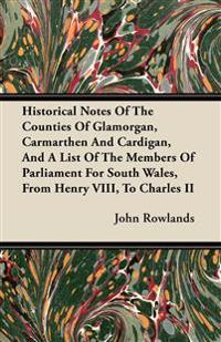 Historical Notes Of The Counties Of Glamorgan, Carmarthen And Cardigan, And A List Of The Members Of Parliament For South Wales, From Henry VIII, To C