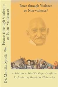 Peace Through Violence or Non-Violence?: A Solution to World's Major Conflicts: Re-Exploring Gandhian Philosophy