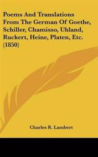 Poems and Translations from the German of Goethe, Schiller, Chamisso, Uhland, Ruckert, Heine, Platen, Etc.