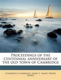 Proceedings of the centennial anniversary of the old town of Cambridge