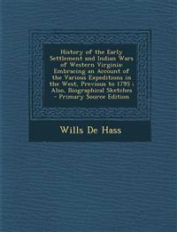 History of the Early Settlement and Indian Wars of Western Virginia: Embracing an Account of the Various Expeditions in the West, Previous to 1795 ; A