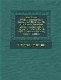 Che Dante Probabilissimamente Nacque Nel 1268: Postilla Allo Studio Intitolato Quando Nacque Dante. Aggiuntevi Poche Parole Sopra Lucrezio - Primary