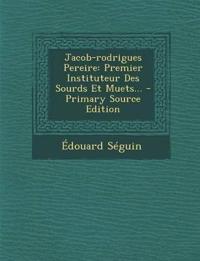 Jacob-rodrigues Pereire: Premier Instituteur Des Sourds Et Muets...