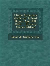 L'Italie Byzantine; Etude Sur Le Haut Moyen-Age (400-1050) - Primary Source Edition