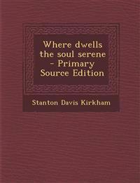 Where dwells the soul serene