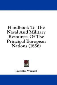Handbook To The Naval And Military Resources Of The Principal European Nations (1856)