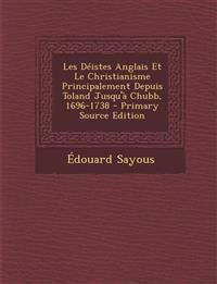 Les Deistes Anglais Et Le Christianisme Principalement Depuis Toland Jusqu'a Chubb, 1696-1738 - Primary Source Edition